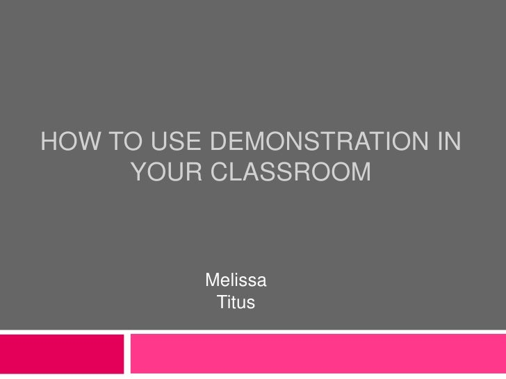 How to use demonstration in your classroom<br />Melissa Titus<br />