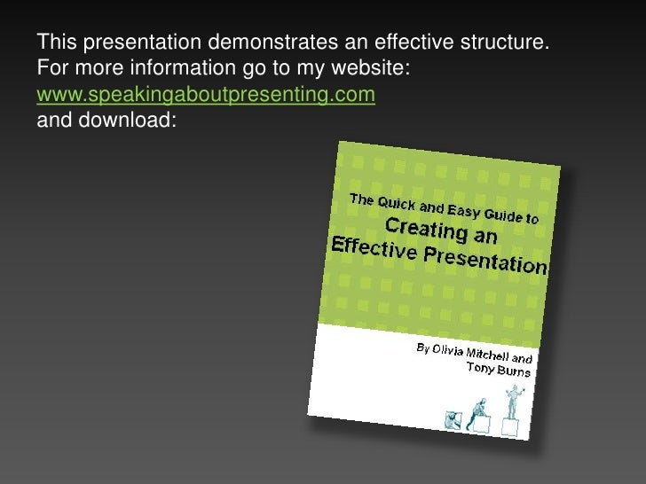 This presentation demonstrates an effective structure. For more information go to my website: www.speakingaboutpresenting....