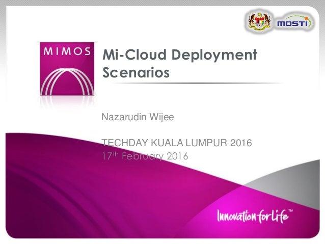 Nazarudin Wijee TECHDAY KUALA LUMPUR 2016 17th February 2016 Mi-Cloud Deployment Scenarios