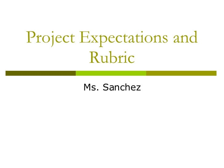 Project Expectations and Rubric Ms. Sanchez