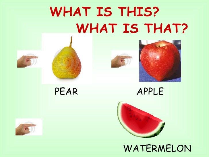WHAT IS THIS?   WHAT IS THAT? <ul><li>PEAR  APPLE  </li></ul><ul><li>WATERMELON </li></ul>