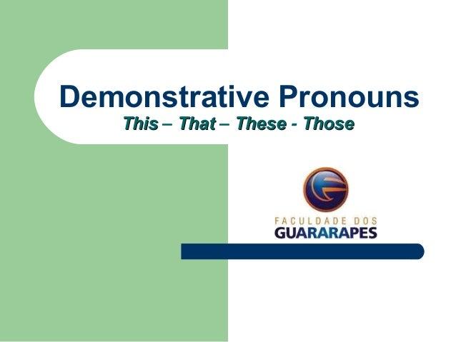 Demonstrative Pronouns ThisThis – ThatThat – TheseThese - ThoseThose