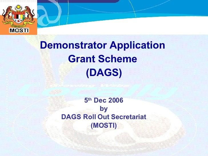 Demonstrator Application  Grant Scheme  (DAGS) 5 th  Dec 2006 by DAGS Roll Out Secretariat (MOSTI)