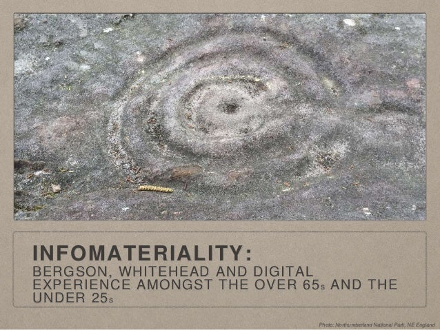 INFOMATERIALITY: BERGSON, WHITEHEAD AND DIGITAL EXPERIENCE AMONGST THE OVER 65S AND THE UNDER 25S Photo: Northumberland Na...