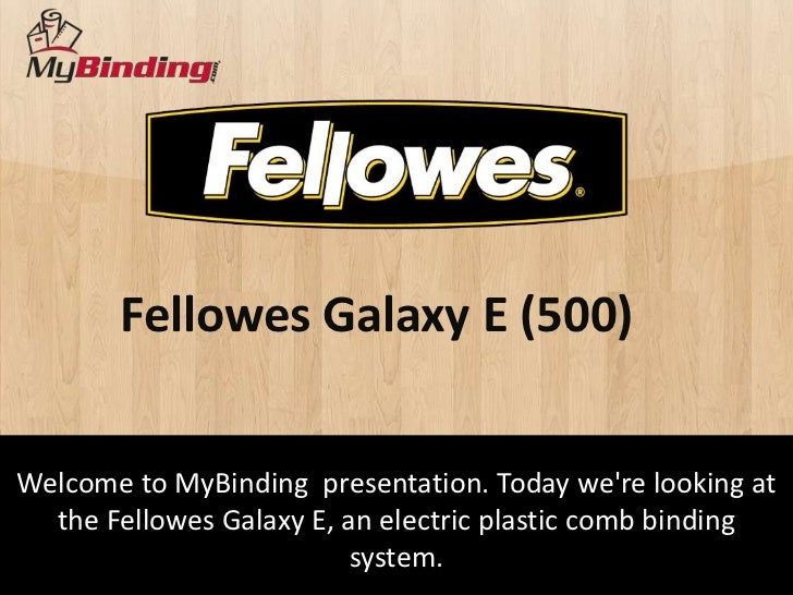 Fellowes Galaxy E (500)Welcome to MyBinding presentation. Today were looking at  the Fellowes Galaxy E, an electric plasti...