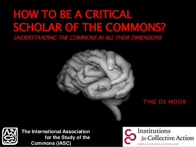 HOW TO BE A CRITICAL SCHOLAR OF THE COMMONS? UNDERSTANDING THE COMMONS IN ALL THEIR DIMENSIONS TINE DE MOOR The Internatio...