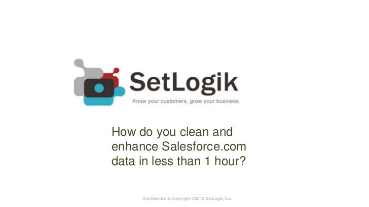 How do you clean andenhance Salesforce.comdata in less than 1 hour?     Confidential & Copyright ©2012 SetLogik, Inc.