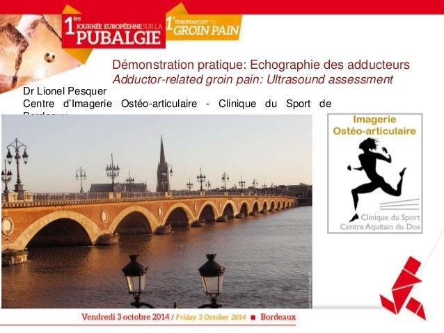 Démonstration pratique: Echographie des adducteurs  Adductor-related groin pain: Ultrasound assessment  Dr Lionel Pesquer ...
