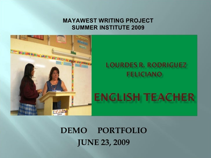 DEMO  PORTFOLIO JUNE 23, 2009 MAYAWEST WRITING PROJECT SUMMER INSTITUTE 2009