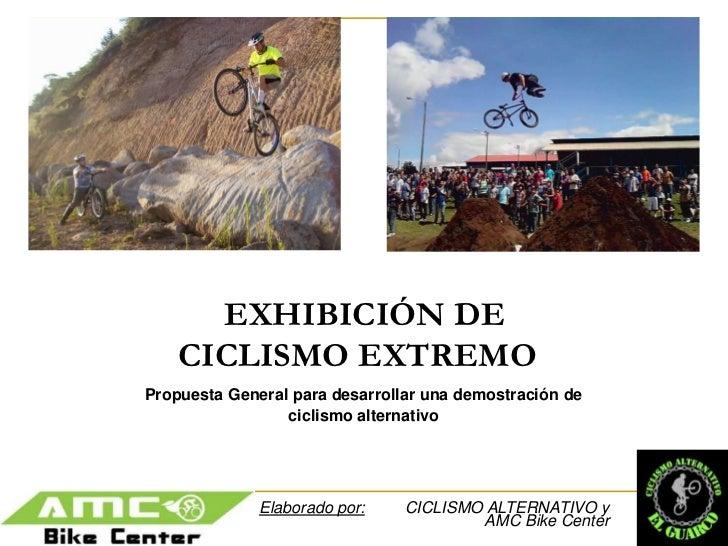 EXHIBICIÓN DE CICLISMO EXTREMO<br />Propuesta General para desarrollar una demostración de <br />ciclismo alternativo<br /...