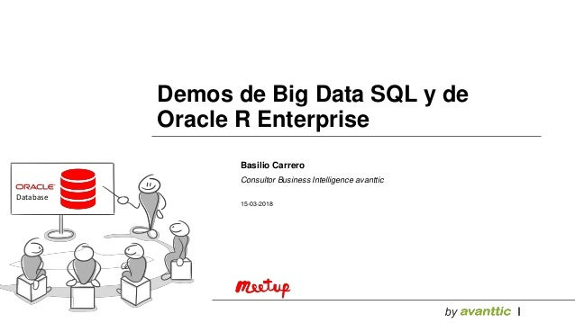 Database Basilio Carrero Consultor Business Intelligence avanttic 15-03-2018 Demos de Big Data SQL y de Oracle R Enterprise