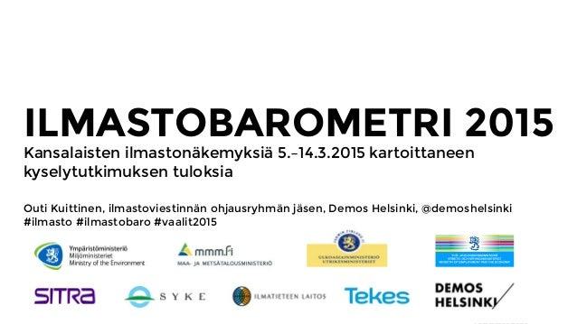 ILMASTOBAROMETRI 2015 Kansalaisten ilmastonäkemyksiä 5.–14.3.2015 kartoittaneen kyselytutkimuksen tuloksia Outi Kuittinen,...