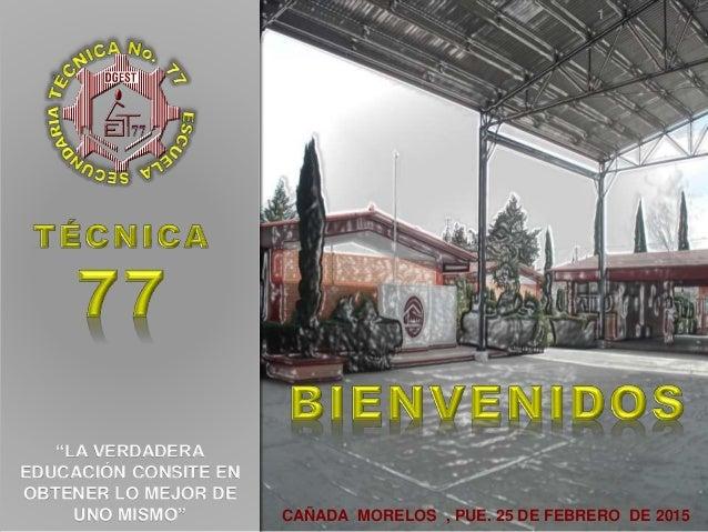 """CAÑADA MORELOS , PUE. 25 DE FEBRERO DE 2015 1 """"LA VERDADERA EDUCACIÓN CONSITE EN OBTENER LO MEJOR DE UNO MISMO"""""""