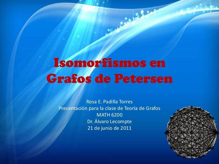 Isomorfismos enGrafos de Petersen             Rosa E. Padilla Torres Presentación para la clase de Teoría de Grafos       ...