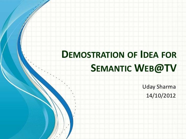 DEMOSTRATION OF IDEA FOR     SEMANTIC WEB@TV                Uday Sharma                 14/10/2012