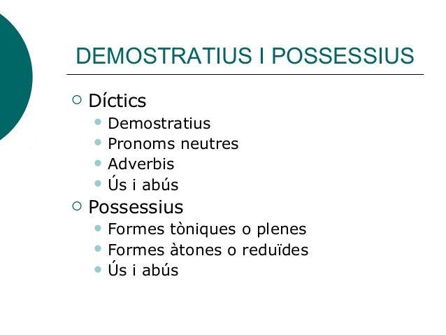 DEMOSTRATIUS I POSSESSIUS  Díctics  Demostratius  Pronoms neutres  Adverbis  Ús i abús  Possessius  Formes tòniques...