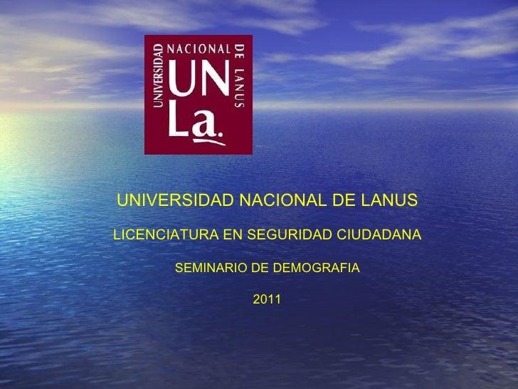 UNIVERSIDAD NACIONAL DE LANUS LICENCIATURA EN SEGURIDAD CIUDADANA SEMINARIO DE DEMOGRAFIA 2011