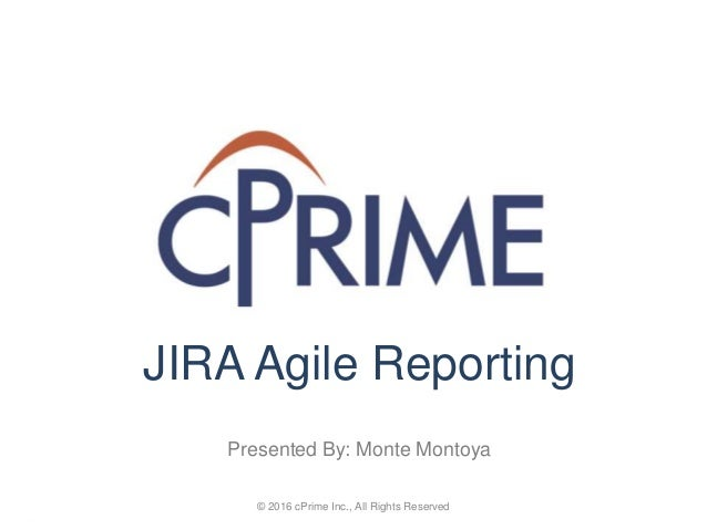 © 2016 cPrime Inc., All Rights Reserved JIRA Agile Reporting Presented By: Monte Montoya