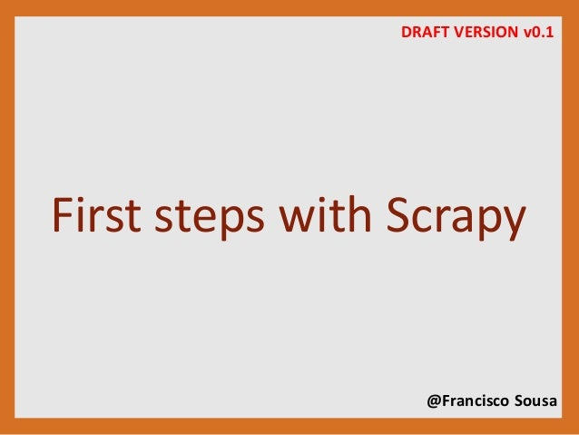 DRAFT VERSION v0.1  First steps with Scrapy  @Francisco Sousa