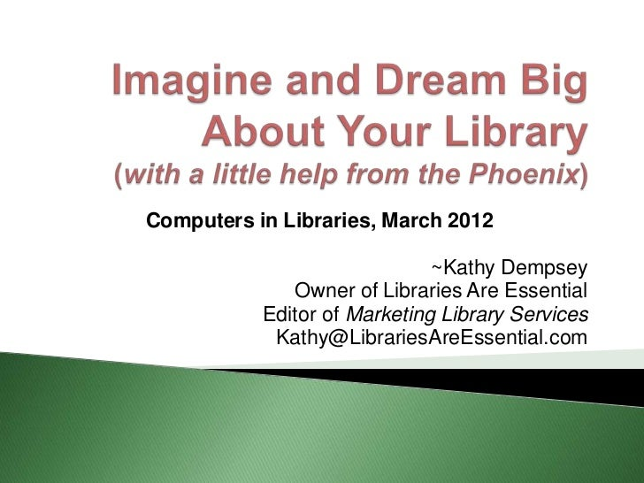 Computers in Libraries, March 2012                              ~Kathy Dempsey              Owner of Libraries Are Essenti...