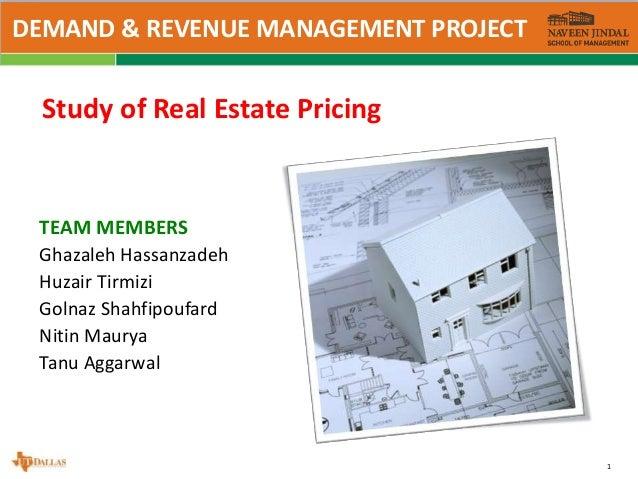 1 Study of Real Estate Pricing TEAM MEMBERS Ghazaleh Hassanzadeh Huzair Tirmizi Golnaz Shahfipoufard Nitin Maurya Tanu Agg...