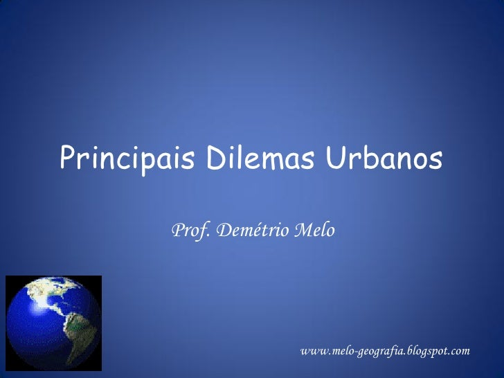 Principais Dilemas Urbanos       Prof. Demétrio Melo                      www.melo-geografia.blogspot.com