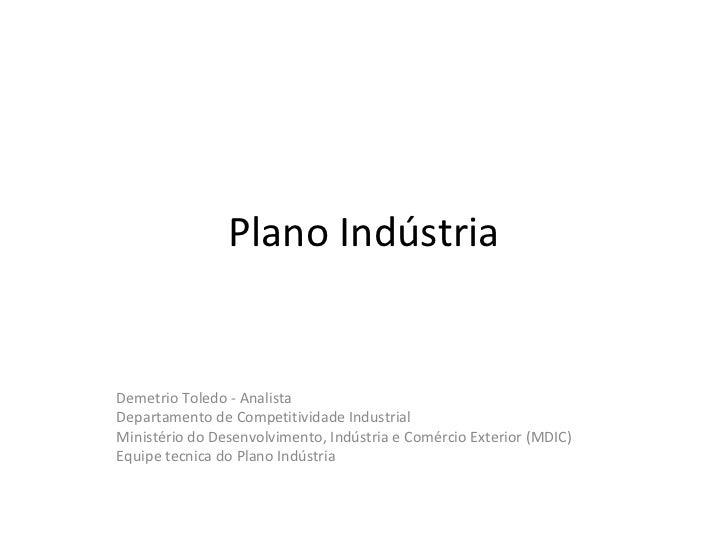 Plano IndústriaDemetrio Toledo - AnalistaDepartamento de Competitividade IndustrialMinistério do Desenvolvimento, Indústri...
