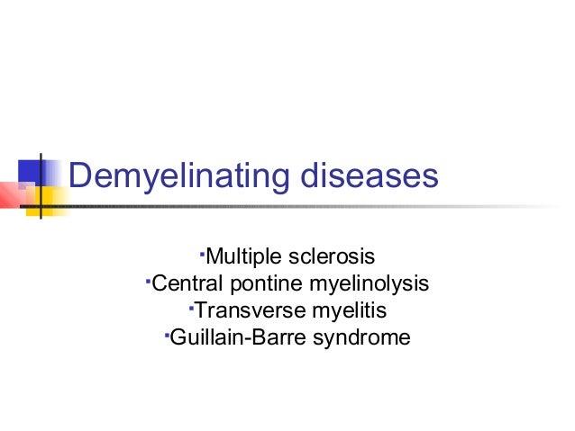 Demyelinating diseases Multiple sclerosis Central pontine myelinolysis Transverse myelitis Guillain-Barre syndrome