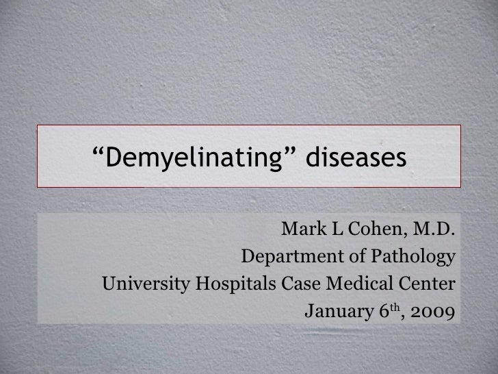 """"""" Demyelinating"""" diseases Mark L Cohen, M.D. Department of Pathology University Hospitals Case Medical Center January 6 th..."""