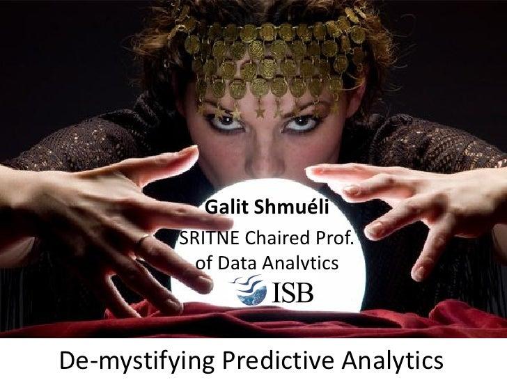 Galit Shmuéli          SRITNE Chaired Prof.            of Data AnalyticsDe-mystifying Predictive Analytics