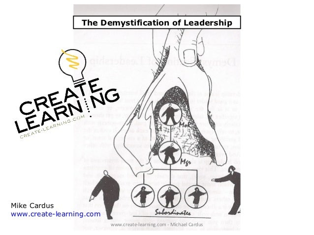 The Demystification of LeadershipMike Carduswww.create-learning.com                          www.create-learning.com - Mic...