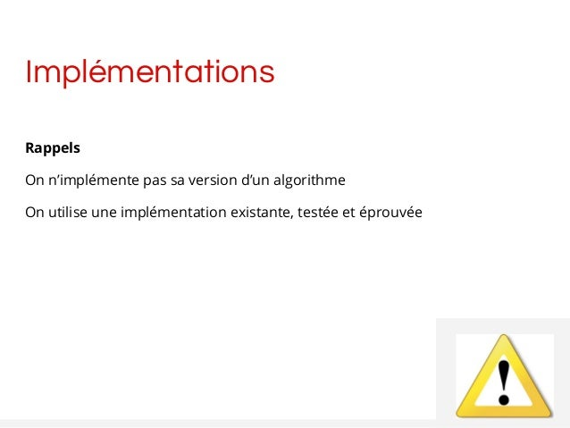 Implémentations Rappels On n'implémente pas sa version d'un algorithme On utilise une implémentation existante, testée et ...