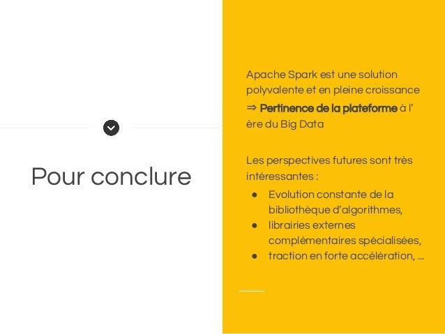 Pour conclure Apache Spark est une solution polyvalente et en pleine croissance ⇒ Pertinence de la plateforme à l' ère du ...