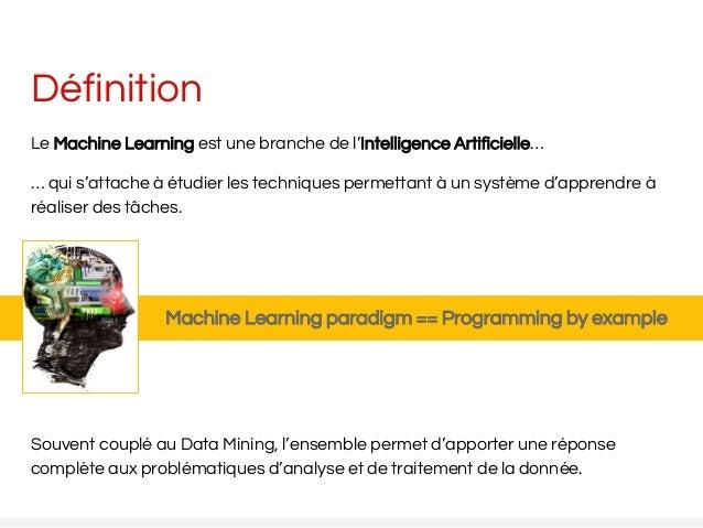 Définition Le Machine Learning est une branche de l'Intelligence Artificielle… … qui s'attache à étudier les techniques pe...