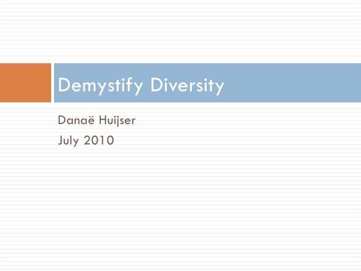 <ul><li>Danaë Huijser </li></ul><ul><li>July 2010 </li></ul>Demystify Diversity