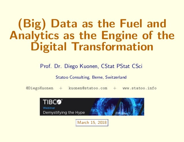 (Big) Data as the Fuel and Analytics as the Engine of the Digital Transformation Prof. Dr. Diego Kuonen, CStat PStat CSci ...