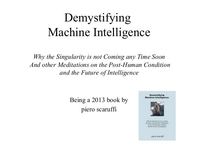 Demystifying Machine Intelligence Why the Singularity is not Coming any Time Soon And other Meditations on the Post-Human ...