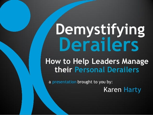 Demystifying     DerailersHow to Help Leaders Manage  their Personal Derailersa presentation brought to you by:           ...