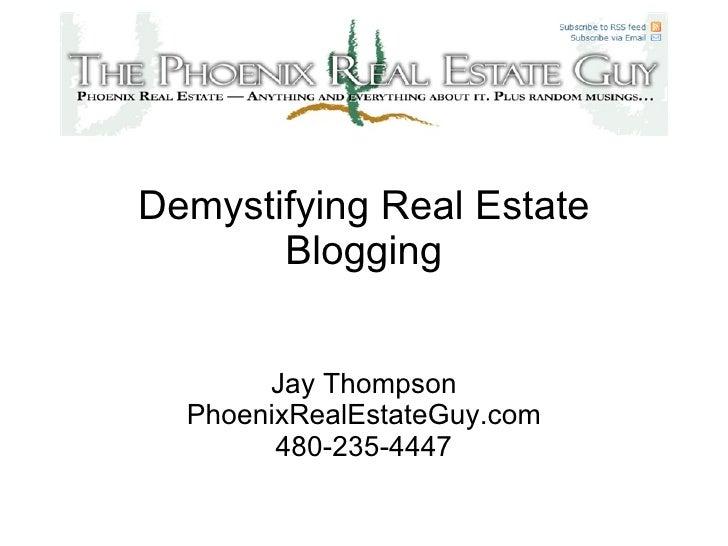 Demystifying Real Estate Blogging Jay Thompson PhoenixRealEstateGuy.com 480-235-4447