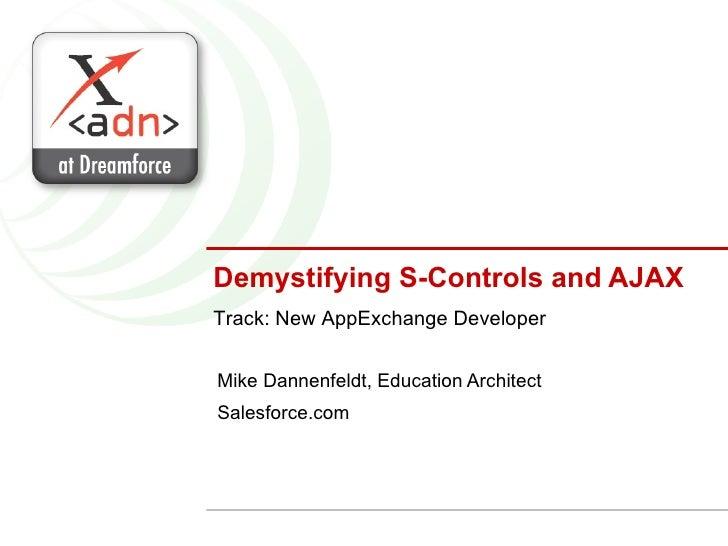 Demystifying S-Controls and AJAX Mike Dannenfeldt, Education Architect Salesforce.com Track: New AppExchange Developer