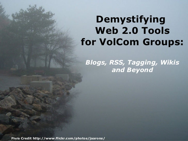 Demystifying  Web 2.0 Tools for VolCom Groups: Blogs, RSS, Tagging, Wikis and Beyond Photo  Credit http://www.flickr.com/p...