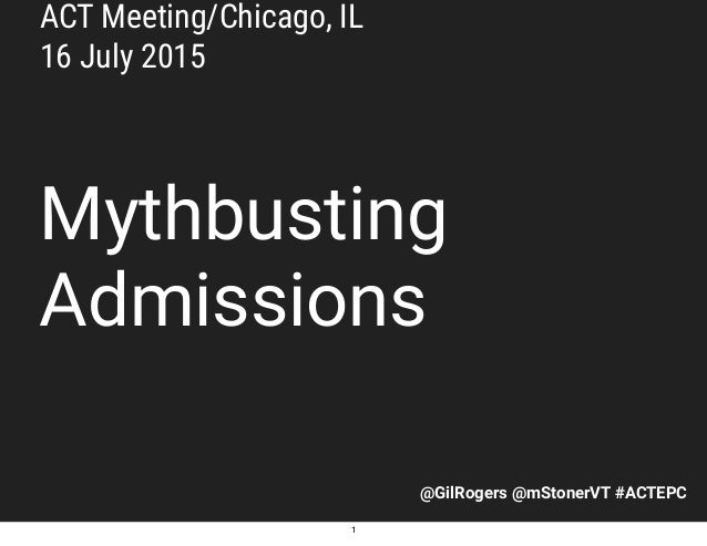 @GilRogers @mStonerVT #ACTEPC Mythbusting Admissions ACT Meeting/Chicago, IL 16 July 2015 1