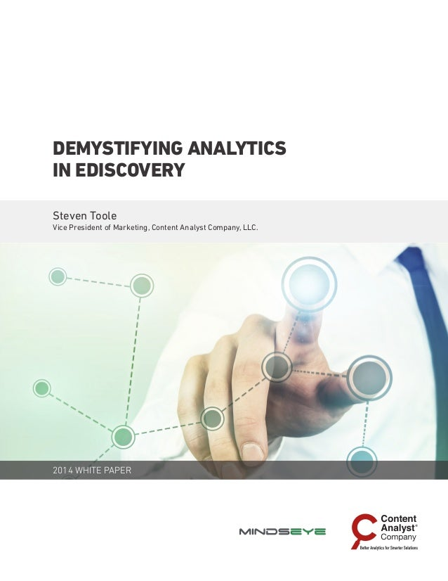 2014 WHITE PAPER DEMYSTIFYING ANALYTICS IN EDISCOVERY Steven Toole Vice President of Marketing, Content Analyst Company, L...