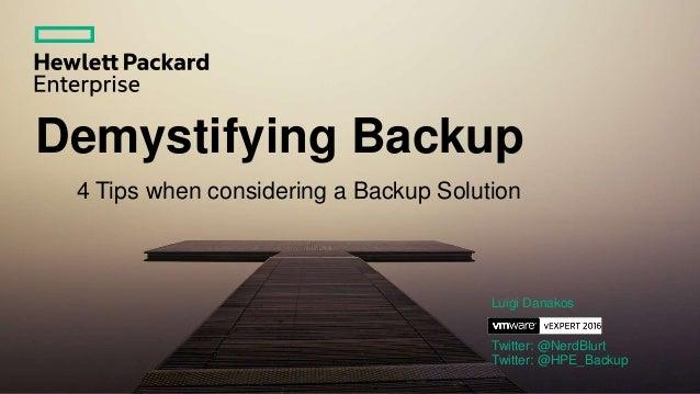 Demystifying Backup 4 Tips when considering a Backup Solution Luigi Danakos Twitter: @NerdBlurt Twitter: @HPE_Backup