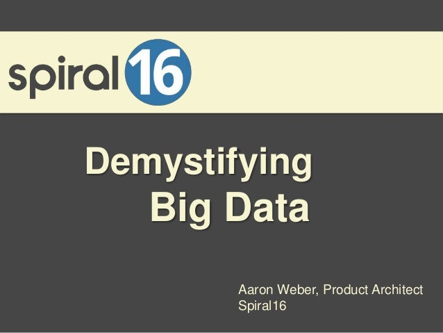 Demystifying   Big Data        Aaron Weber, Product Architect        Spiral16