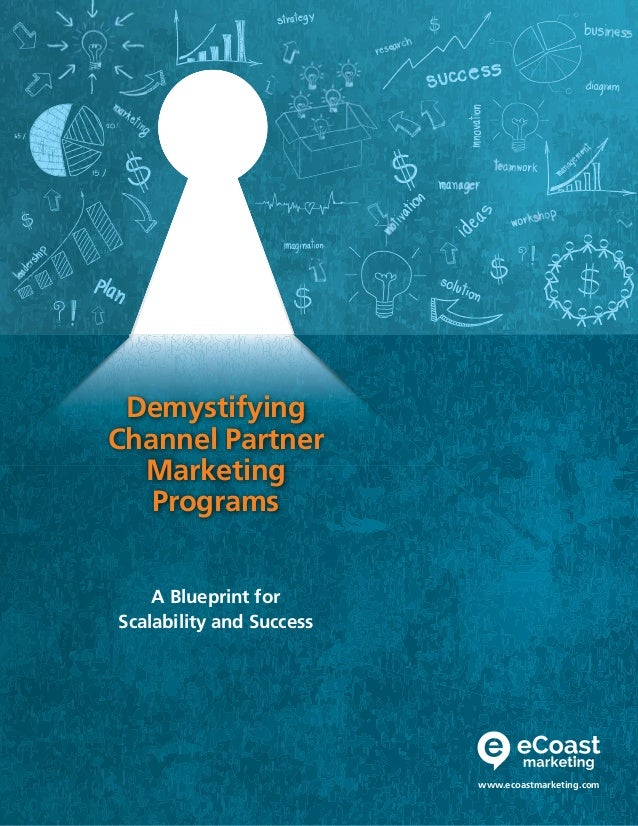 Demystifying Channel Partner Marketing Programs www.ecoastmarketing.com A Blueprint for Scalability and Success