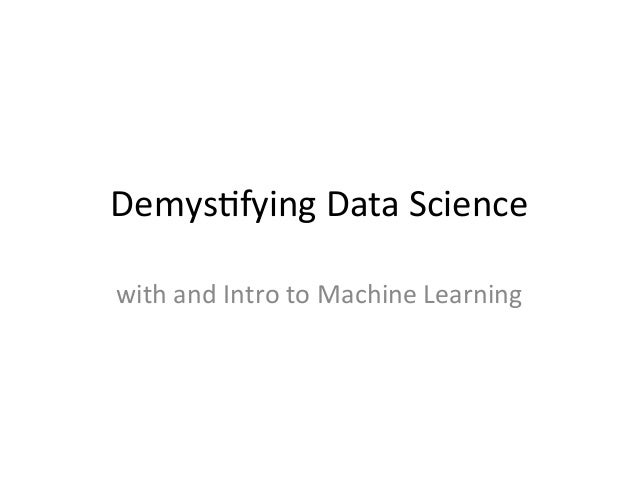 Demys&fying	   Data	   Science	    with	   and	   Intro	   to	   Machine	   Learning