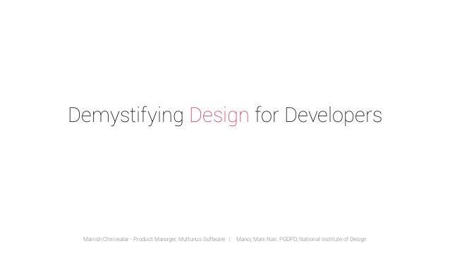 Demystifying Design for Developers  Manish Chiniwalar - Product Manager, Multunus Software   Manoj Mani Nair, PGDPD, Natio...