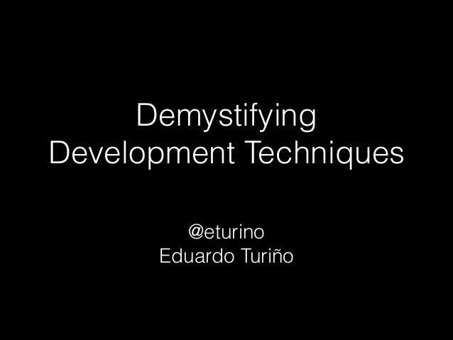Demystifying Development Techniques @eturino Eduardo Turiño