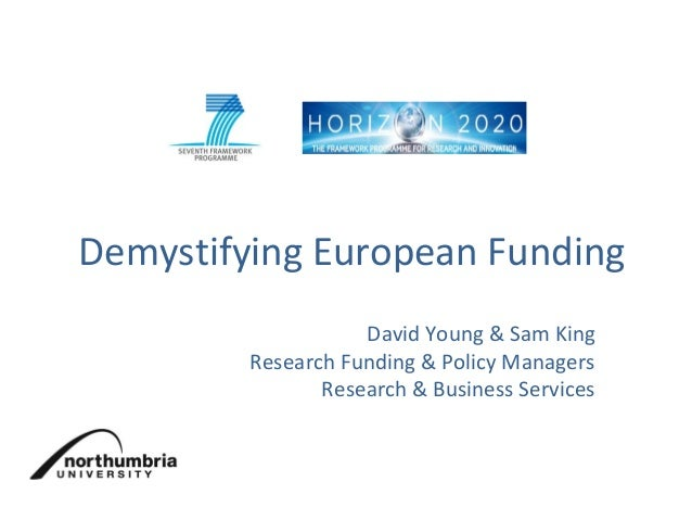 Demystifying European Funding David Young & Sam King Research Funding & Policy Managers Research & Business Services